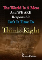 Think Right: The world is a mess and we are responsible. Isn't it time to Think Right