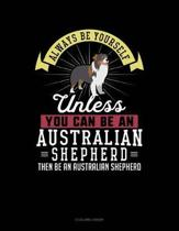 Always Be Yourself Unless You Can Be an Australian Shepherd Then Be an Australian Shepherd