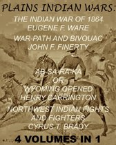 The Plains Indian Wars: Indian War of 1864, War-Path & Bivouac, Ab-Sa-Ra-Ka Or Wyoming Opened, & Northwest Indian Fights & Fighters'' (4 Volumes In 1)