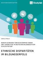 Ethnische Disparitäten im Bildungserfolg. Warum schneiden türkischstämmige Kinder und Jugendliche im deutschen Bildungssystem schlechter ab?
