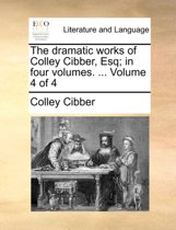 The Dramatic Works of Colley Cibber, Esq; In Four Volumes. ... Volume 4 of 4
