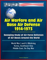 Air Warfare and Air Base Air Defense 1914-1973: Sweeping Study of Air Force Defenses of Air Bases Around the World, World War I and II, Blitzkrieg, Korea, Southeast Asia, Middle East, Six Day War