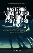 Mastering Video Making on iPhone 11 Pro and Pro Max: A Practical Guide to Smartphone Cinematography, Filmmaking and Video Recording