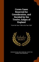 Crown Cases Reserved for Consideration, and Decided by the Twelve Judges of England