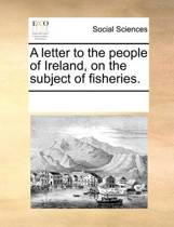 A Letter to the People of Ireland, on the Subject of Fisheries.