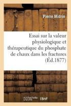 Essai Sur La Valeur Physiologique Et Th rapeutique Du Phosphate de Chaux Dans Les Fractures