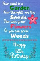 Your mind is a Garden your thoughts are the seeds Happy 12th Birthday: 12 Year Old Birthday Gift Journal / Notebook / Diary / Unique Greeting Card Alt