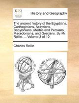 The Ancient History of the Egyptians, Carthaginians, Assyrians, Babylonians, Medes and Persians, Macedonians, and Grecians. by MR Rollin. ... Volume 3 of 10
