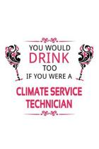 You Would Drink Too If You Were A Climate Service Technician: Cool Climate Service Technician Notebook, Journal Gift, Diary, Doodle Gift or Notebook -