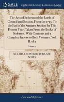 The Acts of Sederunt of the Lords of Council and Session, from the 1739. to the End of the Summer Session for This Present Year, Taken from the Books of Sederunt. with Contents and a Compleat Indexe to Both Volumes. Vol. II. of 2; Volume 2