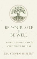 Be Your Self and Be Well: Connecting with Your Soul's Power to Heal
