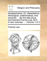 Apoleipomena. Or, Dissertations Theological, Mathematical, and Physical; ... by the Late Pious and Learned Francis Lee, M.D. in Two Volumes. ... Volume 1 of 2