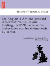 Les Anglais a Amiens Pendant La Re Volution. Le Colonel Keating, 1792-94; Avec Notes Historiques Sur Les E Ve Nements Du Temps.