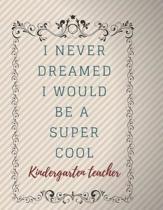 I Never Dreamed I Would Be A Super Cool Kindergarten teacher Notebook Journal