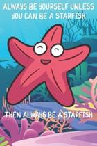 Always Be Yourself Unless You Can Be A Starfish Then Always Be A Starfish