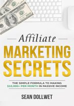 Affiliate Marketing : Secrets - The Simple Formula To Making $10,000+ Per Month In Passive Income