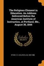 The Religious Element in Education. an Address Delivered Before the American Institute of Instruction, at Portland, Me., August 30, 1844