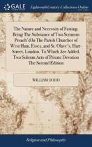 The Nature and Necessity of Fasting. Being the Substance of Two Sermons Preach'd in the Parish Churches of West Ham, Essex, and St. Olave's, Hart-Street, London. to Which Are Added, Two Solemn Acts of Private Devotion the Second Edition