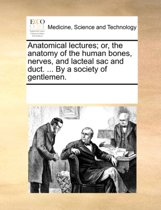 Anatomical Lectures; Or, the Anatomy of the Human Bones, Nerves, and Lacteal Sac and Duct. ... by a Society of Gentlemen