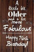 A Little Bit Older and A lot more Fabulous Happy 76th Birthday: 76 Year Old Birthday Gift Journal / Notebook / Diary / Unique Greeting Card Alternativ