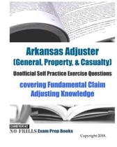 Arkansas Adjuster (General, Property, & Casualty) Unofficial Self Practice Exercise Questions: covering Fundamental Claim Adjusting Knowledge