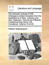 The Dramatic Writings of Will. Shakspere Printed Complete from the Besteditions of Sam. Johnson and Geo. Steevens. Volume the Fifteenth. Containing King Henry VIII. Coriolanus. Volume 15 of 20