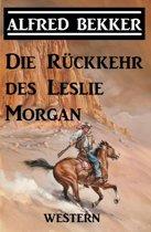 Alfred Bekker Western: Die Rückkehr des Leslie Morgan