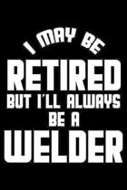 I May Be Retired But I'll Always Be A Welder