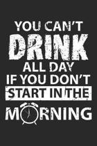You Can't Drink All Day If you don't Start in the Morning: drinker Dot Grid Journal, Diary, Notebook 6 x 9 inches with 120 Pages