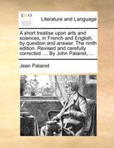 A Short Treatise Upon Arts and Sciences, in French and English, by Question and Answer. the Ninth Edition. Revised and Carefully Corrected. ... by John Palairet, ...