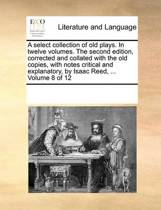 A Select Collection of Old Plays. in Twelve Volumes. the Second Edition, Corrected and Collated with the Old Copies, with Notes Critical and Explanatory, by Isaac Reed, ... Volume 8 of 12