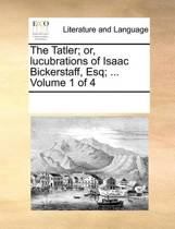 The Tatler; Or, Lucubrations of Isaac Bickerstaff, Esq; ... Volume 1 of 4