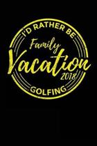 Family Vacation 2018 I'd Rather Be Golfing