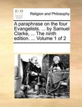 A Paraphrase on the Four Evangelists. ... by Samuel Clarke, ... the Ninth Edition. ... Volume 1 of 2
