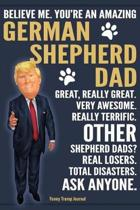 Funny Trump Journal - Believe Me. You're An Amazing German Shepherd Dad Great, Really Great. Very Awesome. Other Shepherd Dads? Total Disasters. Ask Anyone.