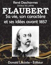 Flaubert, sa vie, son caractère et ses idées avant 1857
