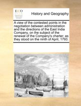 A View of the Contested Points in the Negotiation Between Administration and the Directions of the East India Company, on the Subject of the Renewal of the Company's Charter; As They Stood on the Ninth of April, 1793.