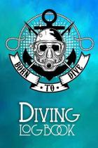 Born To Dive Diving Logbbook: Scuba Diving Logbook for Beginners and Advanced Divers - Diver Log Book and Notebook Journal for Training, Certificati