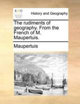 The Rudiments of Geography. from the French of M. Maupertuis.