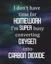 Student Science Lab Notebook I Don't Have Time For Homework I'm Super Busy Converting Oxygen Into Carbon Dioxide