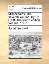 Miscellanies. the Seventh Volume. by Dr. Swift. the Fourth Edition. Volume 7 of 7