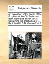 An Exposition of the Books of the Prophets of the Old Testament. Both Larger and Lesser. Vol. II. Containing the Prophecies of ... by John Gill, D.D. Volume 2 of 2