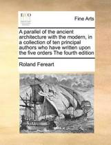 A Parallel of the Ancient Architecture with the Modern, in a Collection of Ten Principal Authors Who Have Written Upon the Five Orders the Fourth Edition