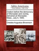 Oration Before the Democracy of Worcester and Vicinity, Delivered at Worcester, Mass., July 4, 1840.