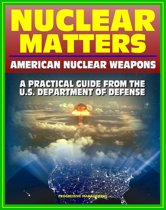 Nuclear Matters: A Practical Guide to American Nuclear Weapons, History, Testing, Safety and Security, Future Plans, Delivery Systems, Basic Physics and Bomb Designs, Effects, Accident Response