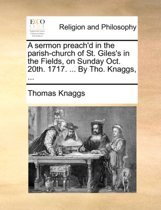 A Sermon Preach'd in the Parish-Church of St. Giles's in the Fields, on Sunday Oct. 20th. 1717. ... by Tho. Knaggs,