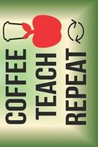 Coffee Teach Repeat: The Perfect Place To Write In To Keep Track of Everything With A Coffee Teach Repeat Quote on the Front and Back Cover
