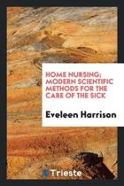 Home Nursing; Modern Scientific Methods for the Care of the Sick