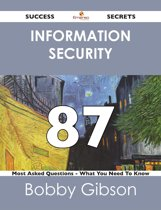 Information Security 87 Success Secrets - 87 Most Asked Questions On Information Security - What You Need To Know