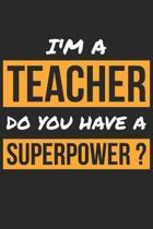 Teacher Notebook - I'm A Teacher Do You Have A Superpower? - Funny Gift for Teacher - Teacher Journal